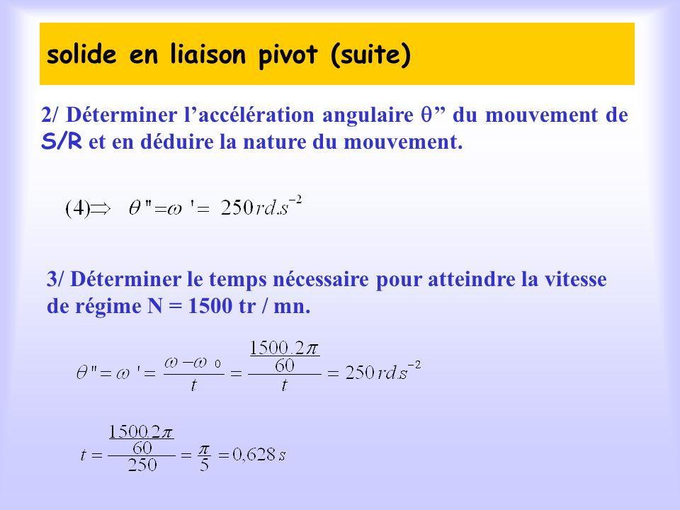 solide en liaison pivot (suite) 2/ Déterminer laccélération angulaire du mouvement de S/R et en déduire la nature du mouvement.