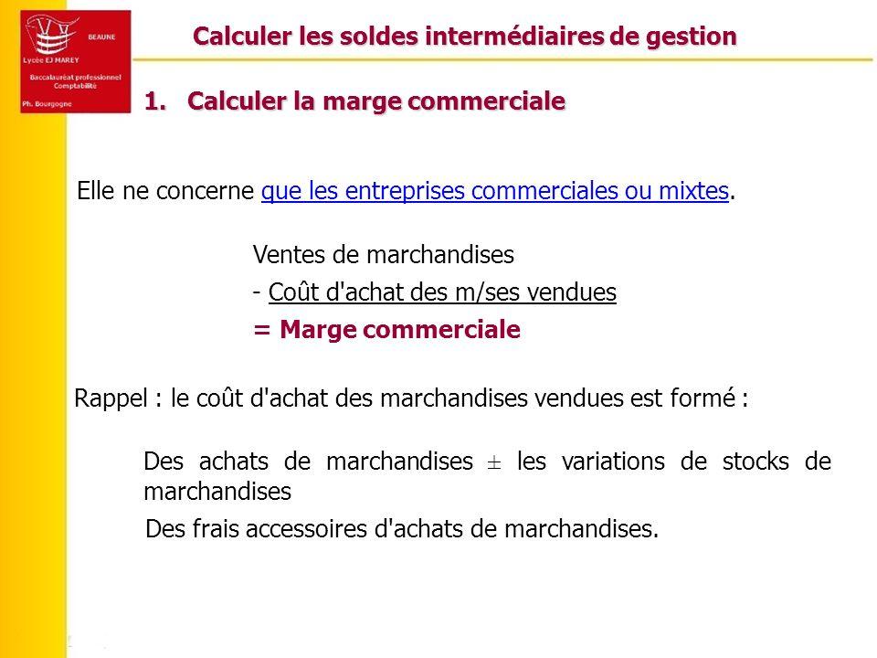 Calculer les soldes intermédiaires de gestion 1.Calculer la marge commerciale Elle ne concerne que les entreprises commerciales ou mixtes. Ventes de m