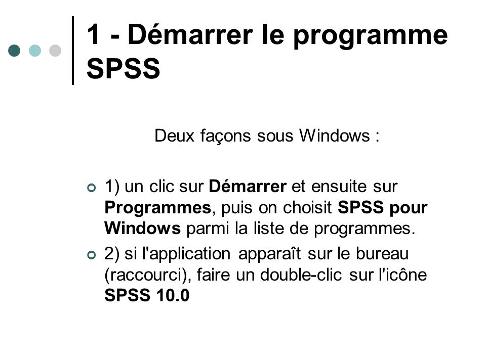 1 - Démarrer le programme SPSS Deux façons sous Windows : 1) un clic sur Démarrer et ensuite sur Programmes, puis on choisit SPSS pour Windows parmi l