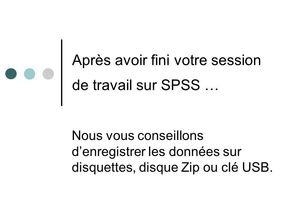 Après avoir fini votre session de travail sur SPSS … Nous vous conseillons denregistrer les données sur disquettes, disque Zip ou clé USB.