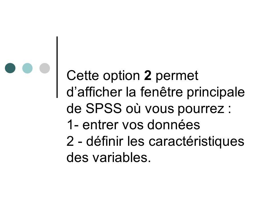 Cette option 2 permet dafficher la fenêtre principale de SPSS où vous pourrez : 1- entrer vos données 2 - définir les caractéristiques des variables.