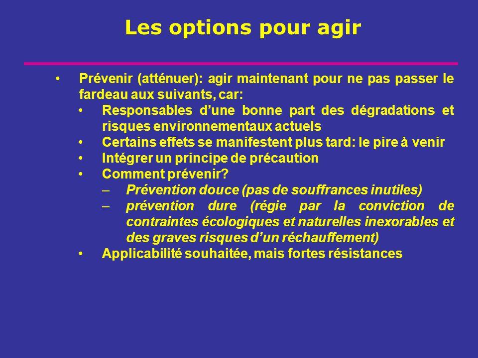 Les options pour agir Prévenir (atténuer): agir maintenant pour ne pas passer le fardeau aux suivants, car: Responsables dune bonne part des dégradati
