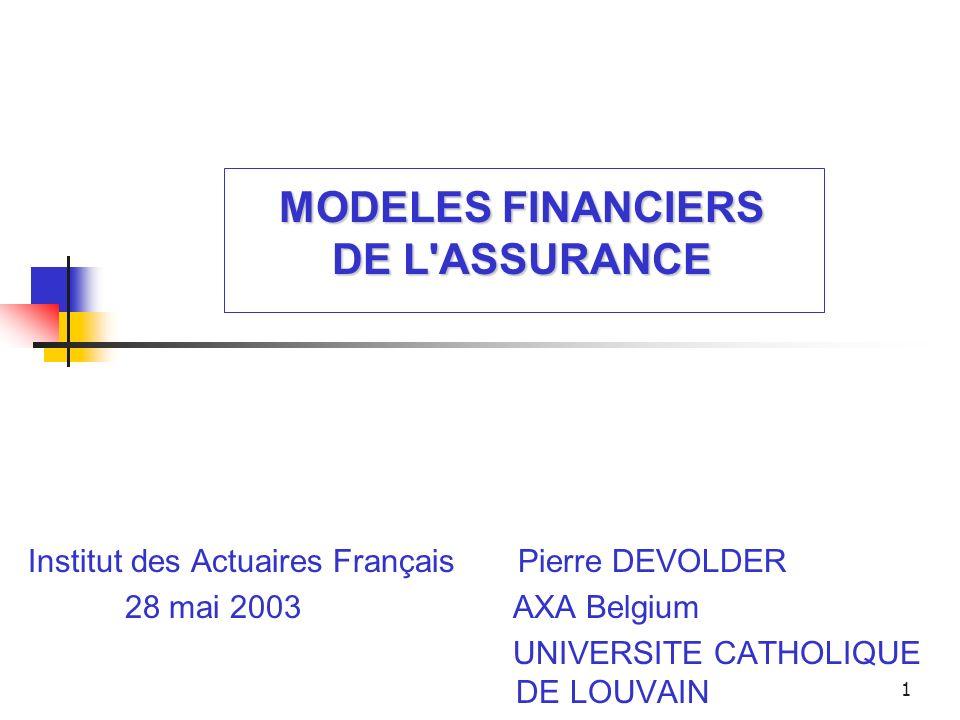 1 MODELES FINANCIERS DE L'ASSURANCE Institut des Actuaires Français Pierre DEVOLDER 28 mai 2003 AXA Belgium UNIVERSITE CATHOLIQUE DE LOUVAIN