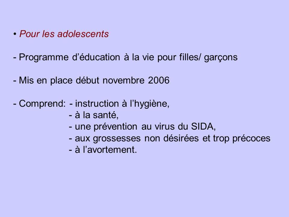 Pour les adolescents - Programme déducation à la vie pour filles/ garçons - Mis en place début novembre 2006 - Comprend: - instruction à lhygiène, - à la santé, - une prévention au virus du SIDA, - aux grossesses non désirées et trop précoces - à lavortement.