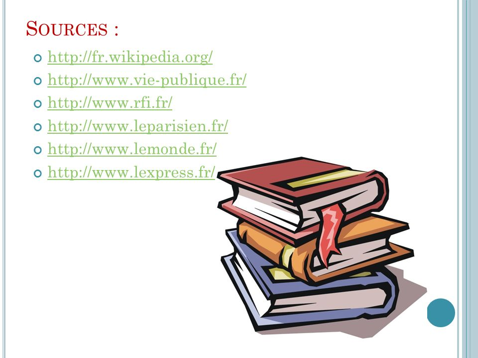 S OURCES : http://fr.wikipedia.org/ http://www.vie-publique.fr/ http://www.rfi.fr/ http://www.leparisien.fr/ http://www.lemonde.fr/ http://www.lexpres