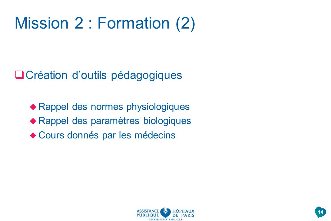 Mission 2 : Formation (2) Création doutils pédagogiques Rappel des normes physiologiques Rappel des paramètres biologiques Cours donnés par les médeci
