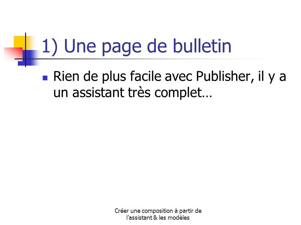 Créer une composition à partir de lassistant & les modèles 1) Une page de bulletin Rien de plus facile avec Publisher, il y a un assistant très comple