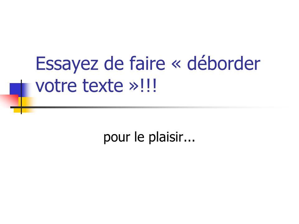 Essayez de faire « déborder votre texte »!!! pour le plaisir...