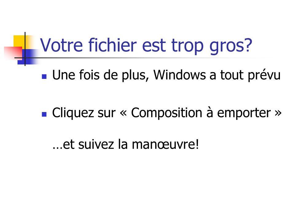Votre fichier est trop gros? Une fois de plus, Windows a tout prévu Cliquez sur « Composition à emporter » …et suivez la manœuvre!
