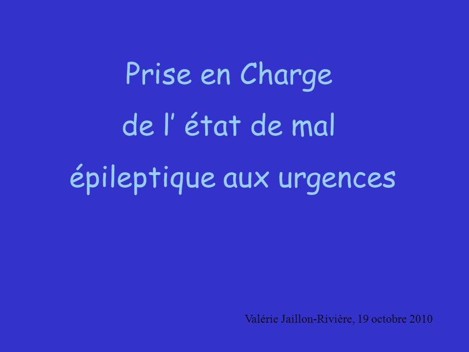 Prise en Charge de l état de mal épileptique aux urgences Valérie Jaillon-Rivière, 19 octobre 2010