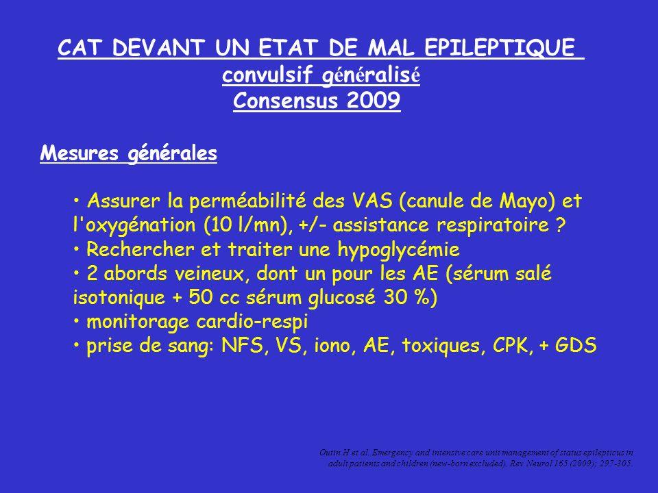 CAT DEVANT UN ETAT DE MAL EPILEPTIQUE convulsif g é n é ralis é Consensus 2009 Mesures générales Assurer la perméabilité des VAS (canule de Mayo) et l