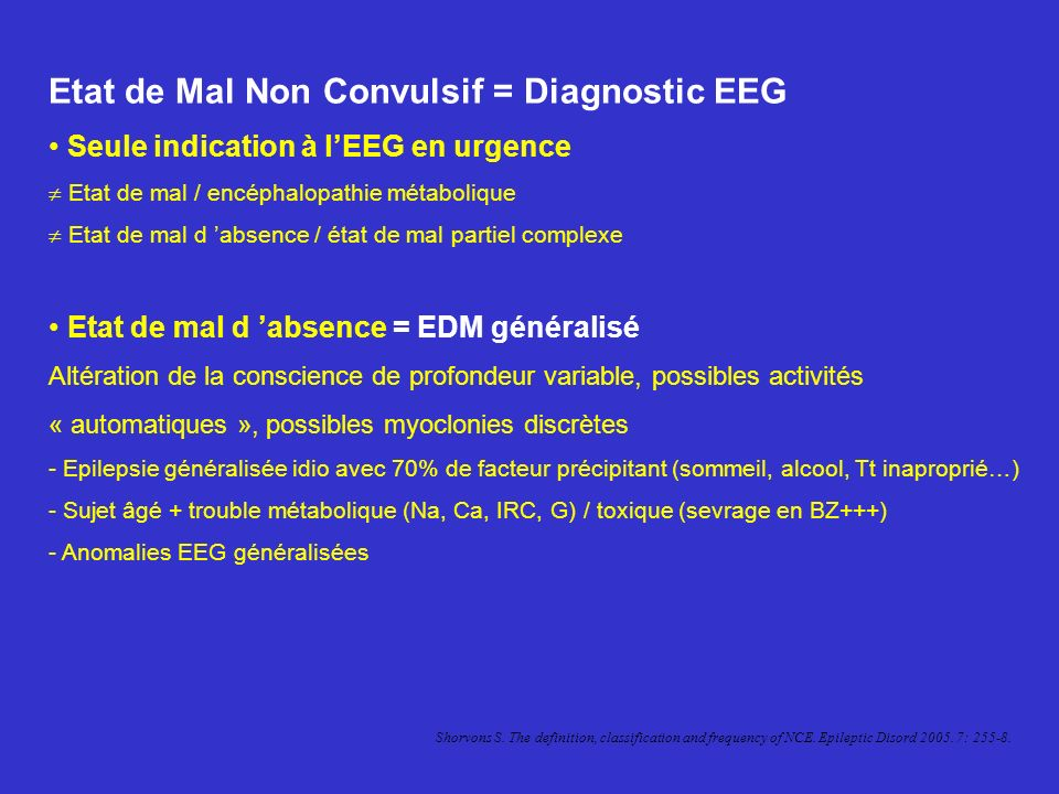 Etat de Mal Non Convulsif (suite) Etat de mal partiel complexe (frontal ou temporal) Manifestations végétatives, psychiques ou sensorielles prolongées +/- altération conscience fluctuante, +/- discrets automatisme - Lésion cérébrale (aiguë, séquelle), rarement ATCD dépilepsie - Anomalies EEG focalisées frontales / temporales Etat de mal larvé: obnubilation et troubles neurovégétatifs marqués.