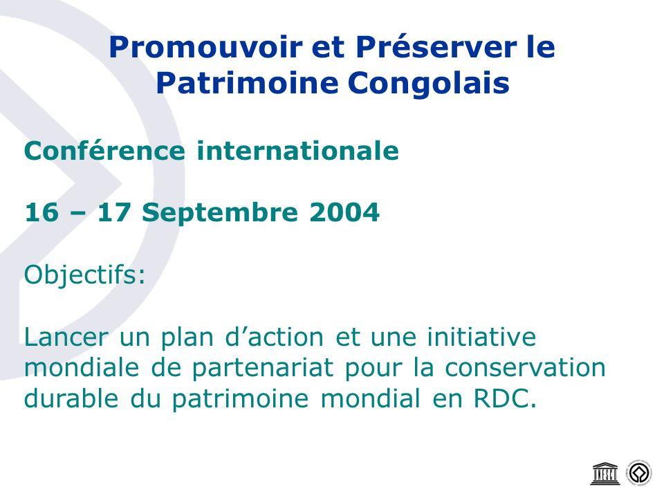 Promouvoir et Préserver le Patrimoine Congolais Conférence internationale 16 – 17 Septembre 2004 Objectifs: Lancer un plan daction et une initiative m