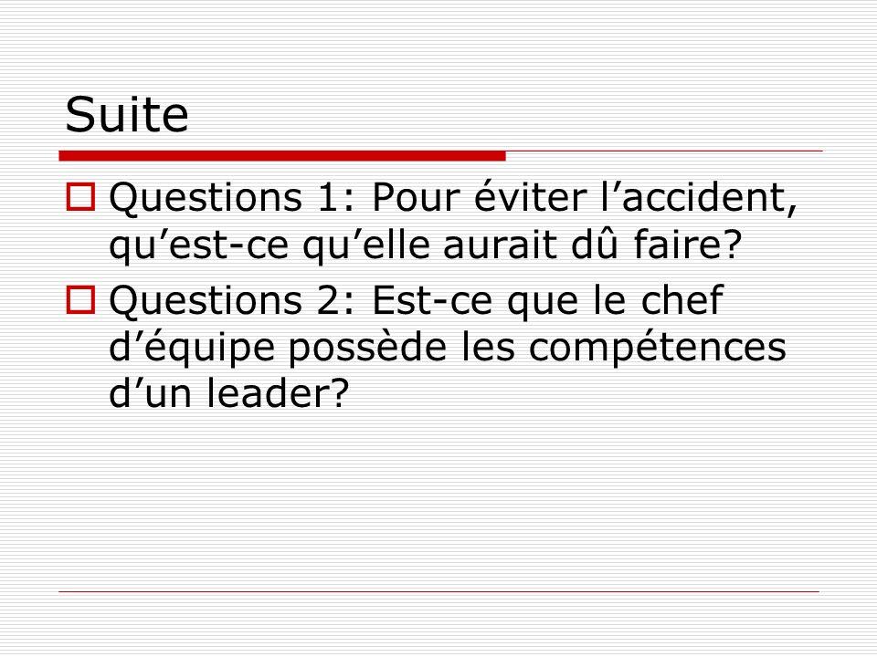 Suite Questions 1: Pour éviter laccident, quest-ce quelle aurait dû faire? Questions 2: Est-ce que le chef déquipe possède les compétences dun leader?