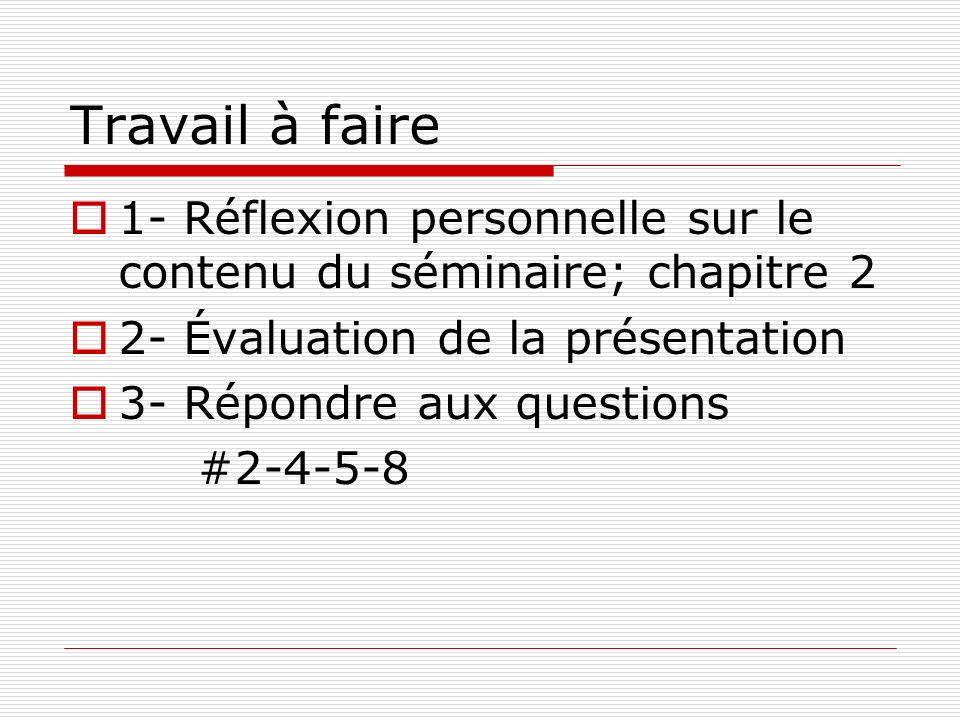 Travail à faire 1- Réflexion personnelle sur le contenu du séminaire; chapitre 2 2- Évaluation de la présentation 3- Répondre aux questions #2-4-5-8