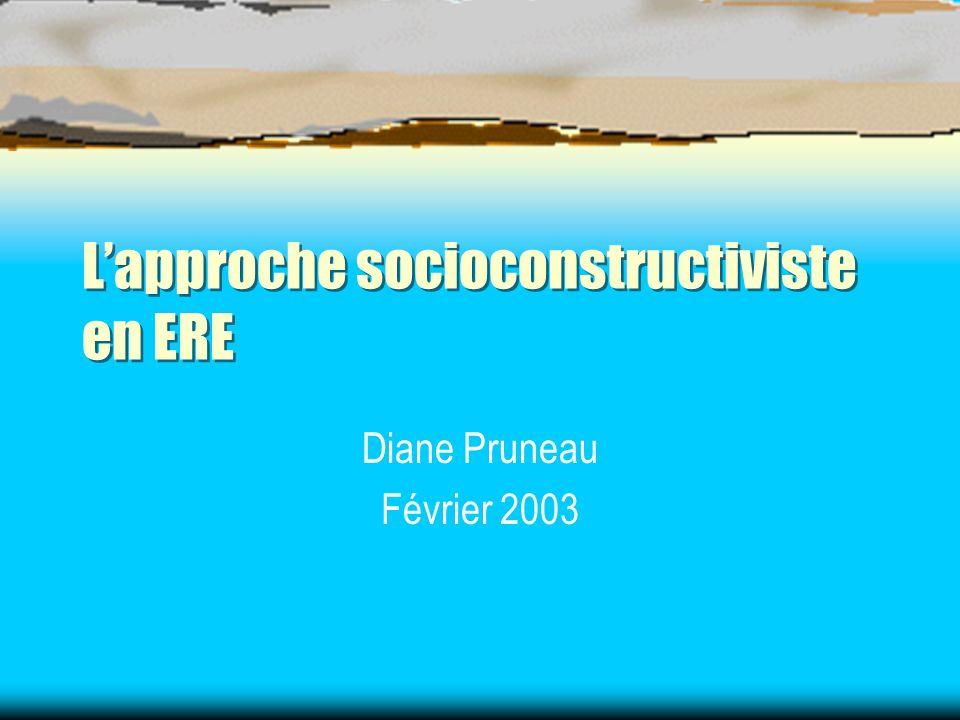 Lapproche socioconstructiviste en ERE Diane Pruneau Février 2003