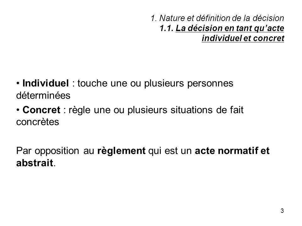 3 1. Nature et définition de la décision 1.1. La décision en tant quacte individuel et concret Individuel : touche une ou plusieurs personnes détermin