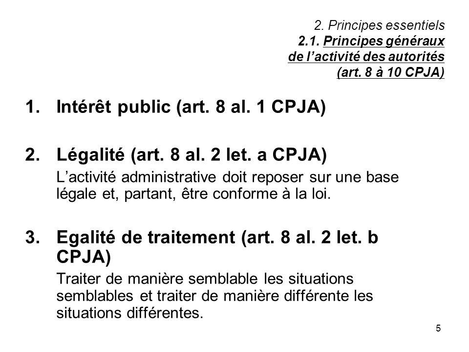 5 2. Principes essentiels 2.1. Principes généraux de lactivité des autorités (art. 8 à 10 CPJA) 1.Intérêt public (art. 8 al. 1 CPJA) 2.Légalité (art.