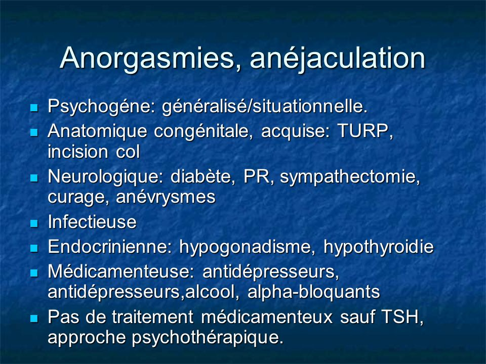 Anorgasmies, anéjaculation Psychogéne: généralisé/situationnelle. Psychogéne: généralisé/situationnelle. Anatomique congénitale, acquise: TURP, incisi