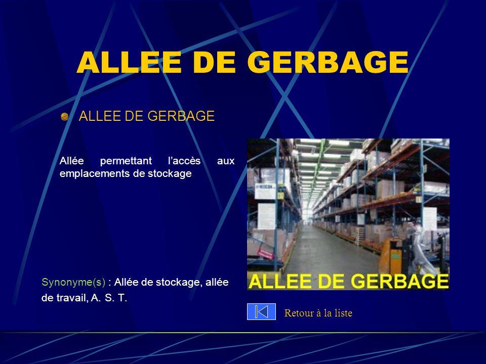 ALLEE DE GERBAGE Allée permettant laccès aux emplacements de stockage Synonyme(s) : Allée de stockage, allée de travail, A. S. T. Retour à la liste