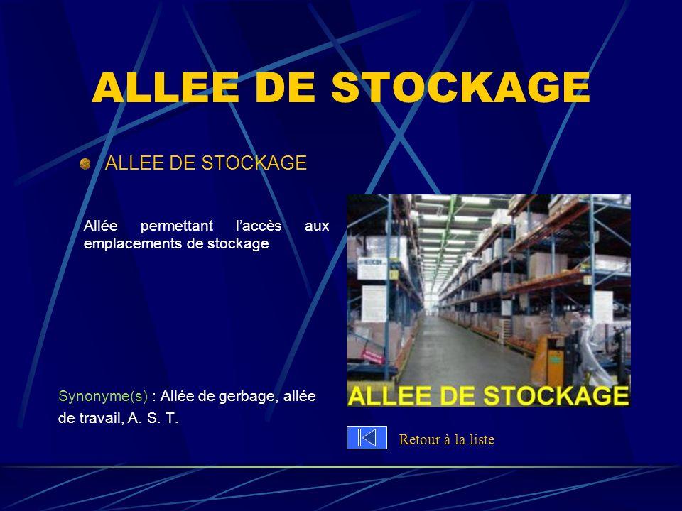 ALLEE DE STOCKAGE Allée permettant laccès aux emplacements de stockage Synonyme(s) : Allée de gerbage, allée de travail, A. S. T. Retour à la liste