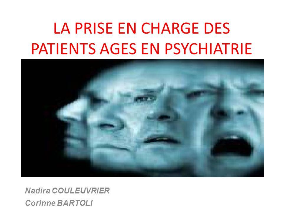 LA PRISE EN CHARGE DES PATIENTS AGES EN PSYCHIATRIE Nadira COULEUVRIER Corinne BARTOLI