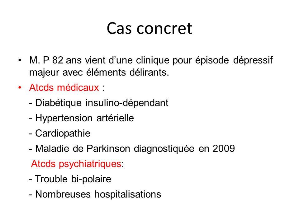 Cas concret M. P 82 ans vient dune clinique pour épisode dépressif majeur avec éléments délirants. Atcds médicaux : - Diabétique insulino-dépendant -