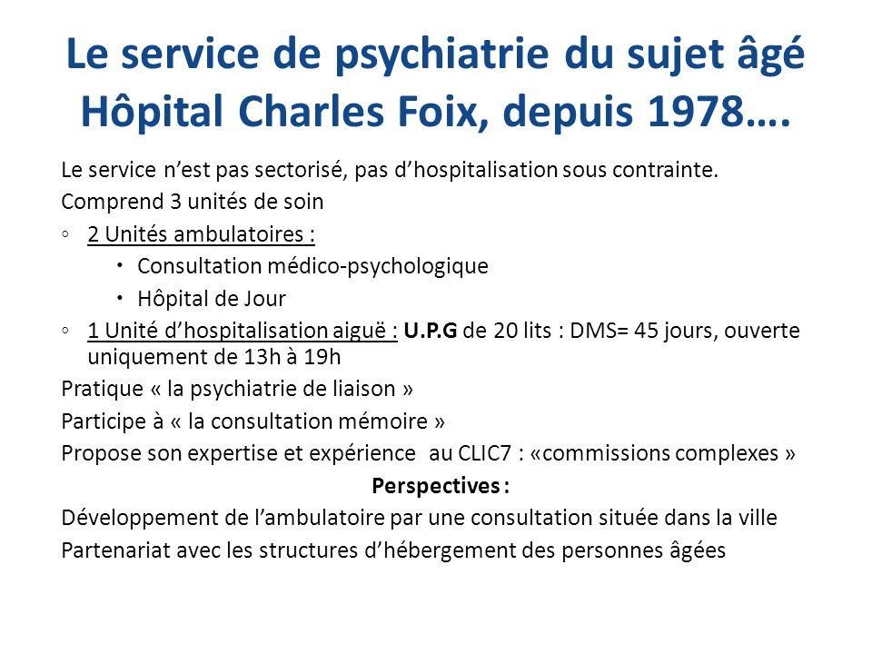 Le service de psychiatrie du sujet âgé Hôpital Charles Foix, depuis 1978…. Le service nest pas sectorisé, pas dhospitalisation sous contrainte. Compre