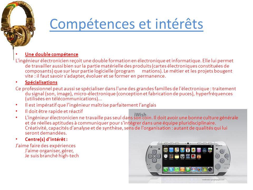 Compétences et intérêts Une double compétence L'ingénieur électronicien reçoit une double formation en électronique et informatique. Elle lui permet d