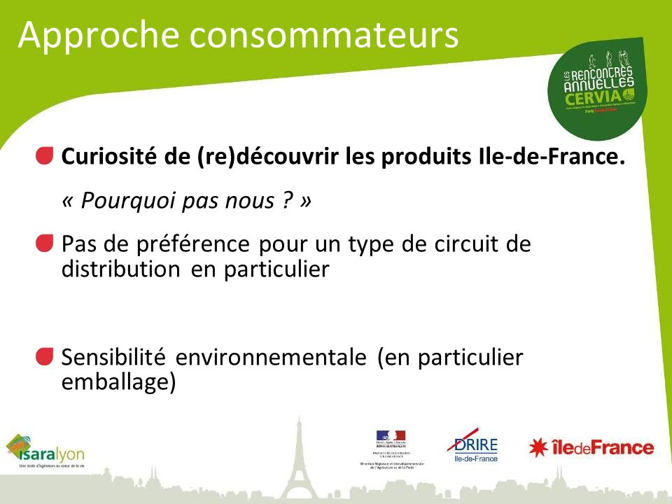 Approche consommateurs Curiosité de (re)découvrir les produits Ile-de-France. « Pourquoi pas nous ? » Pas de préférence pour un type de circuit de dis