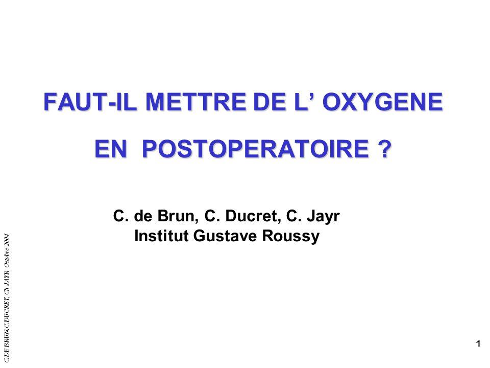 C.DE BRUN,C.DUCRET, Ch.JAYR Octobre 2004 1 FAUT-IL METTRE DE L OXYGENE EN POSTOPERATOIRE ? C. de Brun, C. Ducret, C. Jayr Institut Gustave Roussy