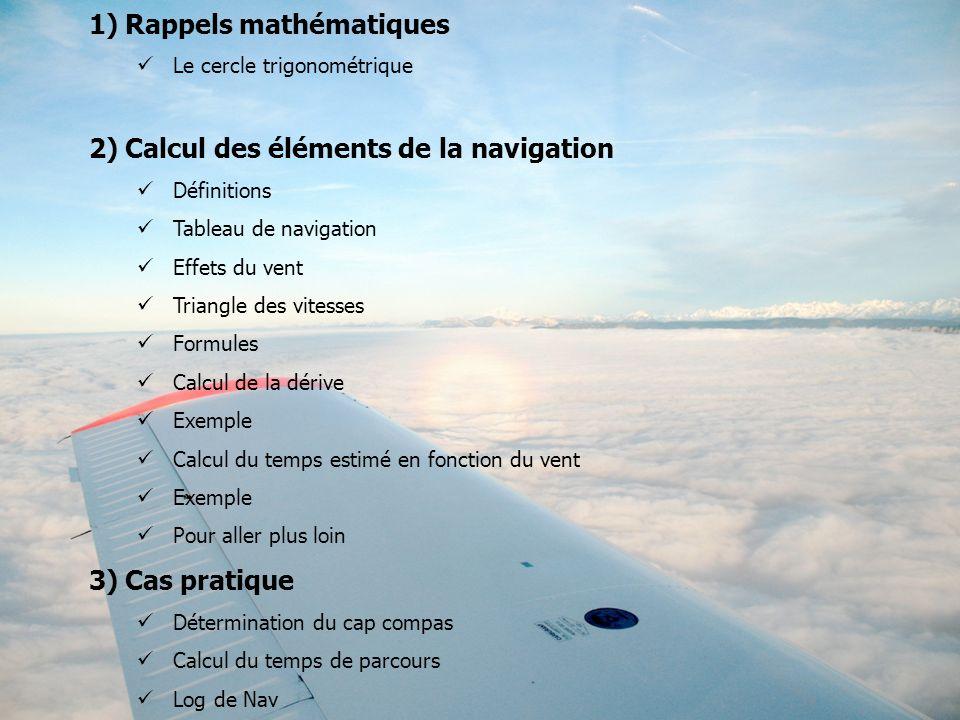 1)Rappels mathématiques Le cercle trigonométrique 2)Calcul des éléments de la navigation Définitions Tableau de navigation Effets du vent Triangle des