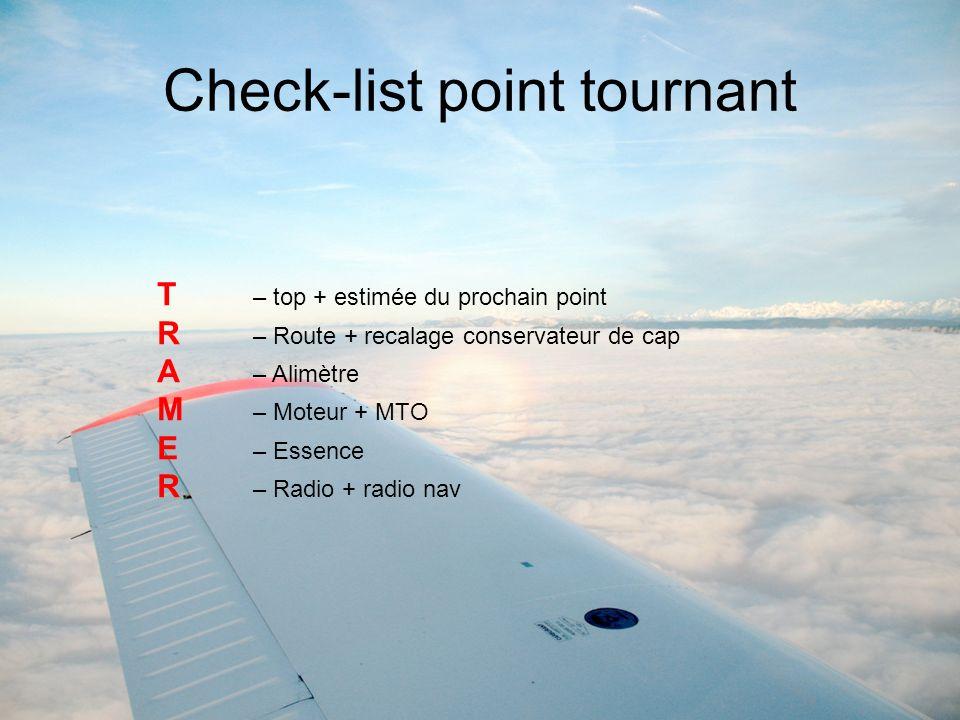 Check-list point tournant T – top + estimée du prochain point R – Route + recalage conservateur de cap A – Alimètre M – Moteur + MTO E – Essence R – R