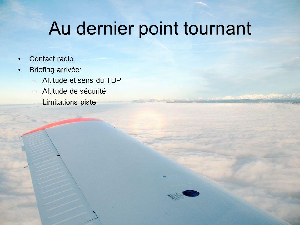 Au dernier point tournant Contact radio Briefing arrivée: –Altitude et sens du TDP –Altitude de sécurité –Limitations piste