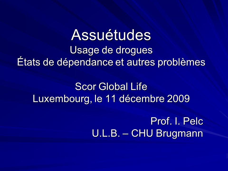 Assuétudes Usage de drogues États de dépendance et autres problèmes Scor Global Life Luxembourg, le 11 décembre 2009 Prof. I. Pelc U.L.B. – CHU Brugma