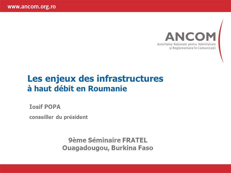 Les enjeux des infrastructures à haut débit en Roumanie Iosif POPA conseiller du président 9ème Séminaire FRATEL Ouagadougou, Burkina Faso