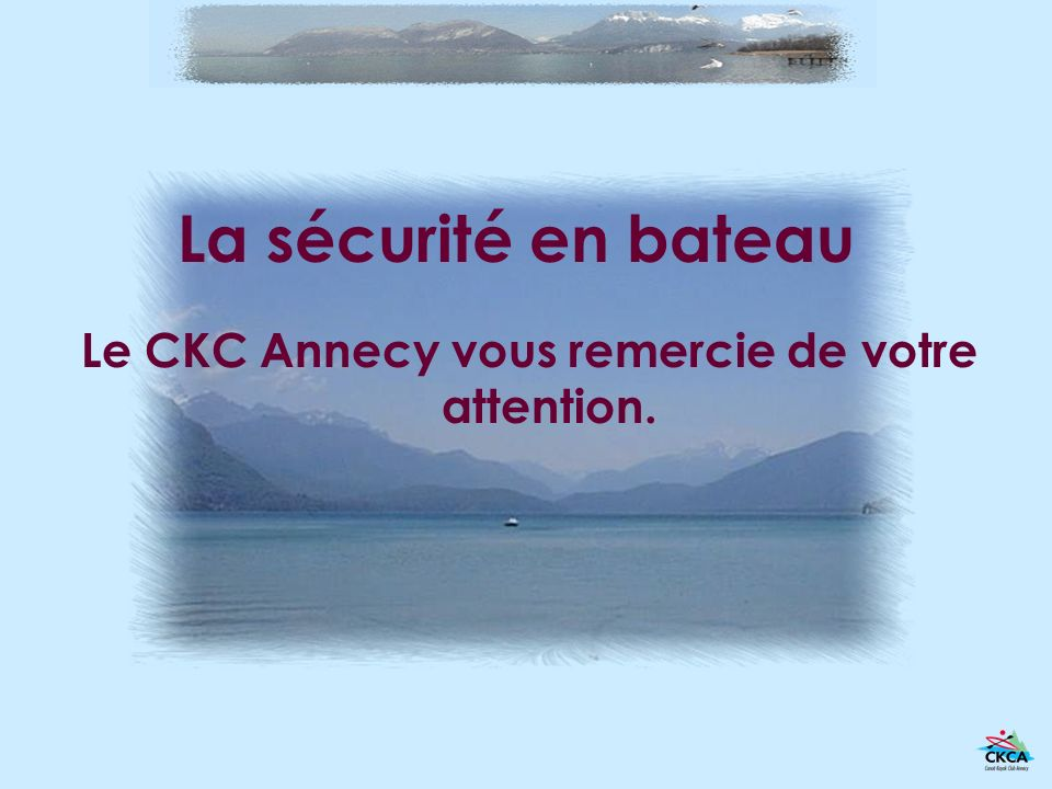 La sécurité en bateau Le CKC Annecy vous remercie de votre attention.