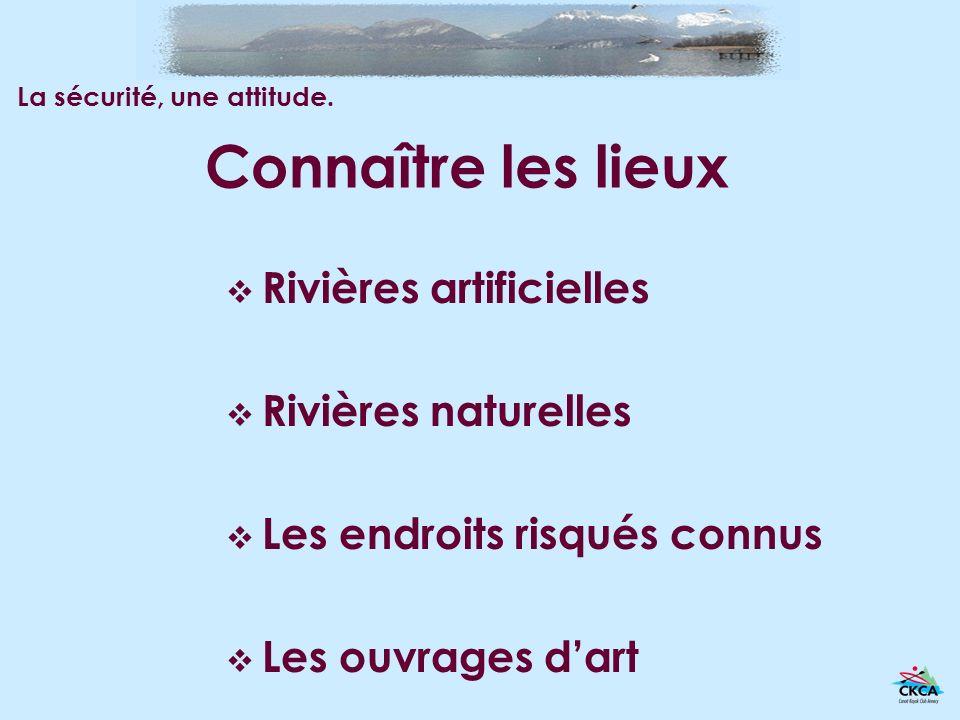 Connaître les lieux Rivières artificielles Rivières naturelles Les endroits risqués connus Les ouvrages dart La sécurité, une attitude.