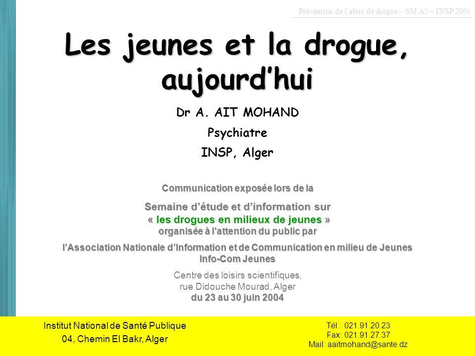 Institut National de Santé Publique Les jeunes et la drogue, aujourdhui Dr A. AIT MOHAND Psychiatre INSP, Alger Institut National de Santé Publique 04