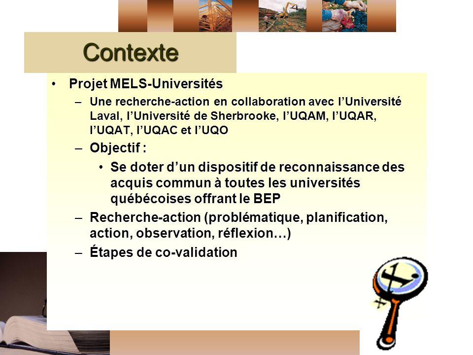 Contexte Projet MELS-UniversitésProjet MELS-Universités –Une recherche-action en collaboration avec lUniversité Laval, lUniversité de Sherbrooke, lUQAM, lUQAR, lUQAT, lUQAC et lUQO –Objectif : Se doter dun dispositif de reconnaissance des acquis commun à toutes les universités québécoises offrant le BEPSe doter dun dispositif de reconnaissance des acquis commun à toutes les universités québécoises offrant le BEP –Recherche-action (problématique, planification, action, observation, réflexion…) –Étapes de co-validation