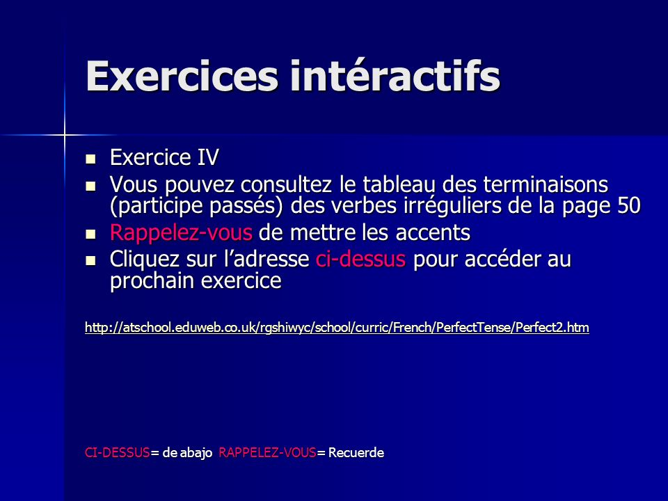 Exercices intéractifs Exercice III Exercice III Cliquez sur ladresse ci-dessus pour accéder au prochaine exercice Cliquez sur ladresse ci-dessus pour accéder au prochaine exercice http://atschool.eduweb.co.uk/rgshiwyc/school/curric/French/Ks4/Perf_Imperf/Perf_Imperf_1.htm