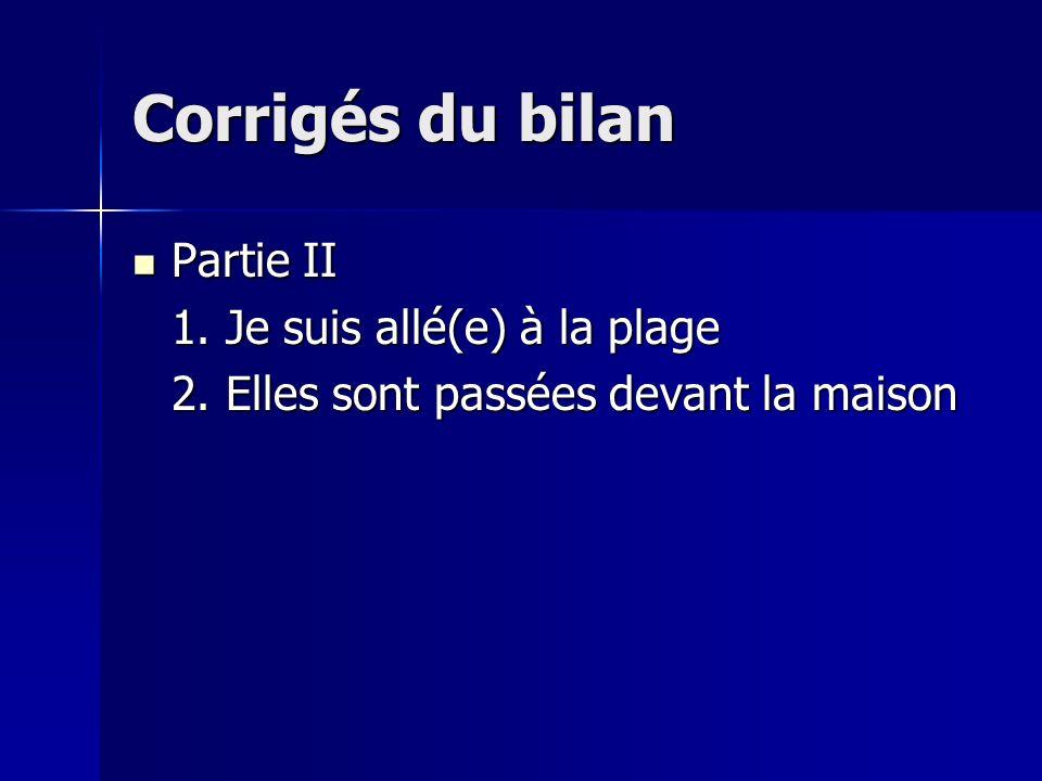 Corrigés du bilan final Partie I Partie I 1. Aller (a. être) 2. Prendre (b. avoir) 3. Se doucher (a. être) 4. Ecouter (b. avoir) 5. Monter (a. être)