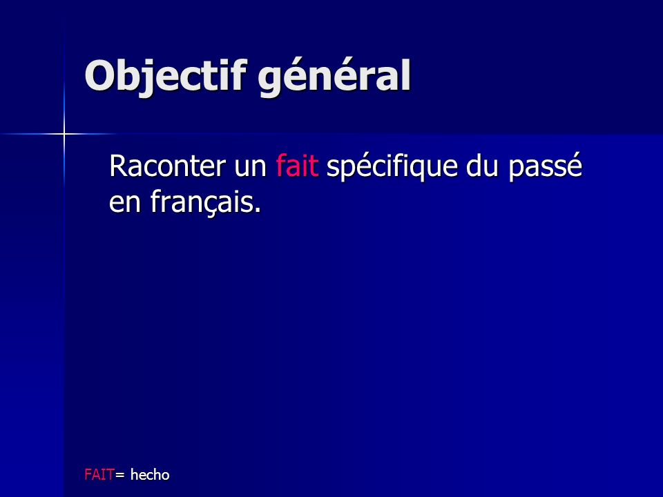 Objectif général Raconter un fait spécifique du passé en français. FAIT= hecho