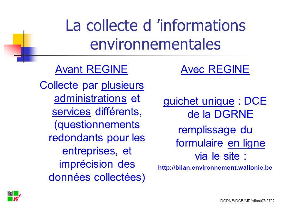 La collecte d informations environnementales Avant REGINE plusieurs questionnaires pour différentes obligations environnementales Avec REGINE un formulaire intégré, personnalisé et pré- rempli (fonction des activités / installations visées par une ou plusieurs obligations) DGRNE/DCE/MP/bilan/07/0702