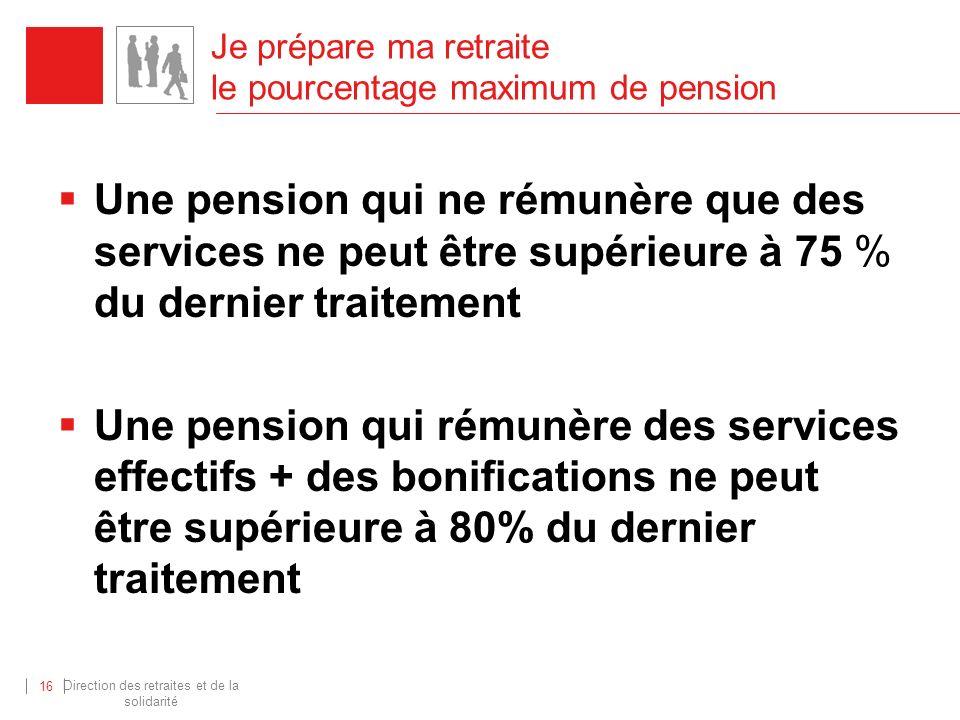 Direction des retraites et de la solidarité 16 Je prépare ma retraite le pourcentage maximum de pension Une pension qui ne rémunère que des services n