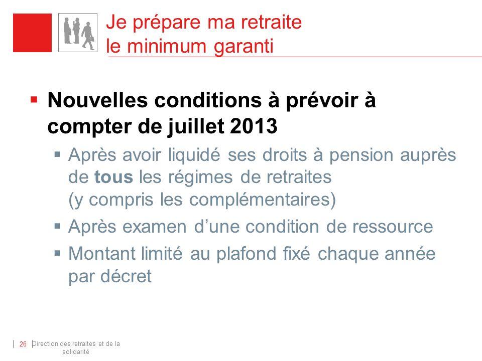 Direction des retraites et de la solidarité 26 Je prépare ma retraite le minimum garanti Nouvelles conditions à prévoir à compter de juillet 2013 Aprè