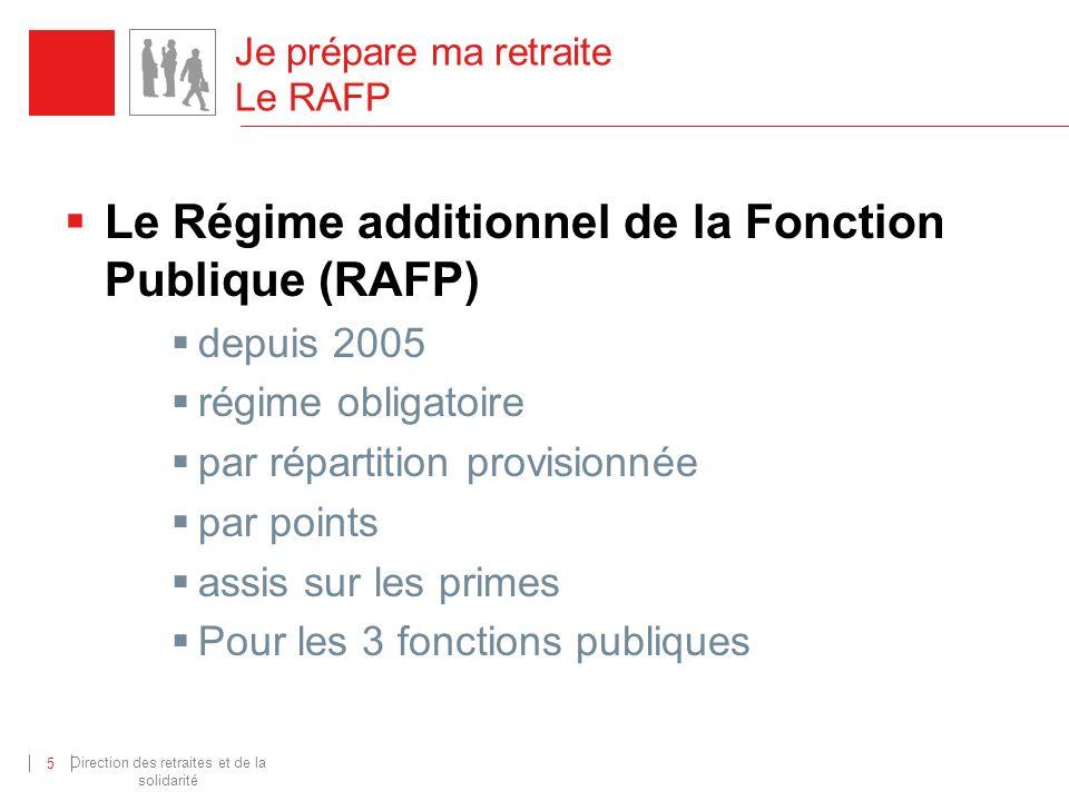 Direction des retraites et de la solidarité 5 Je prépare ma retraite Le RAFP Le Régime additionnel de la Fonction Publique (RAFP) depuis 2005 régime o