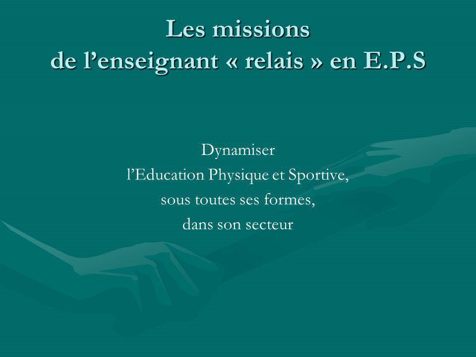 Les missions de lenseignant « relais » en E.P.S Dynamiser lEducation Physique et Sportive, sous toutes ses formes, dans son secteur