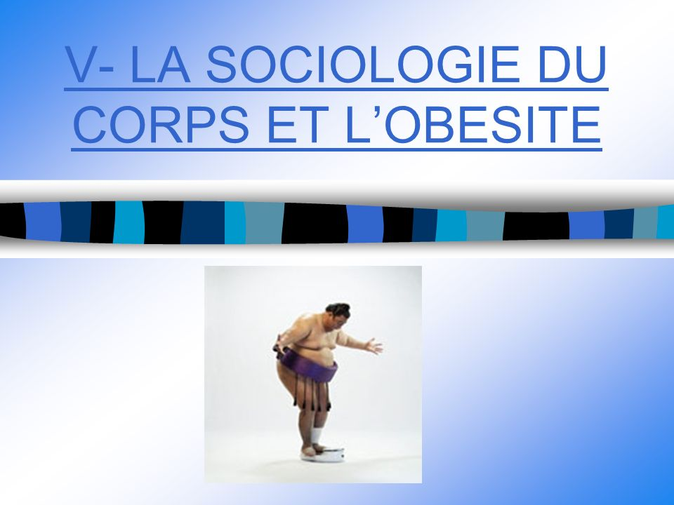 V- LA SOCIOLOGIE DU CORPS ET LOBESITE