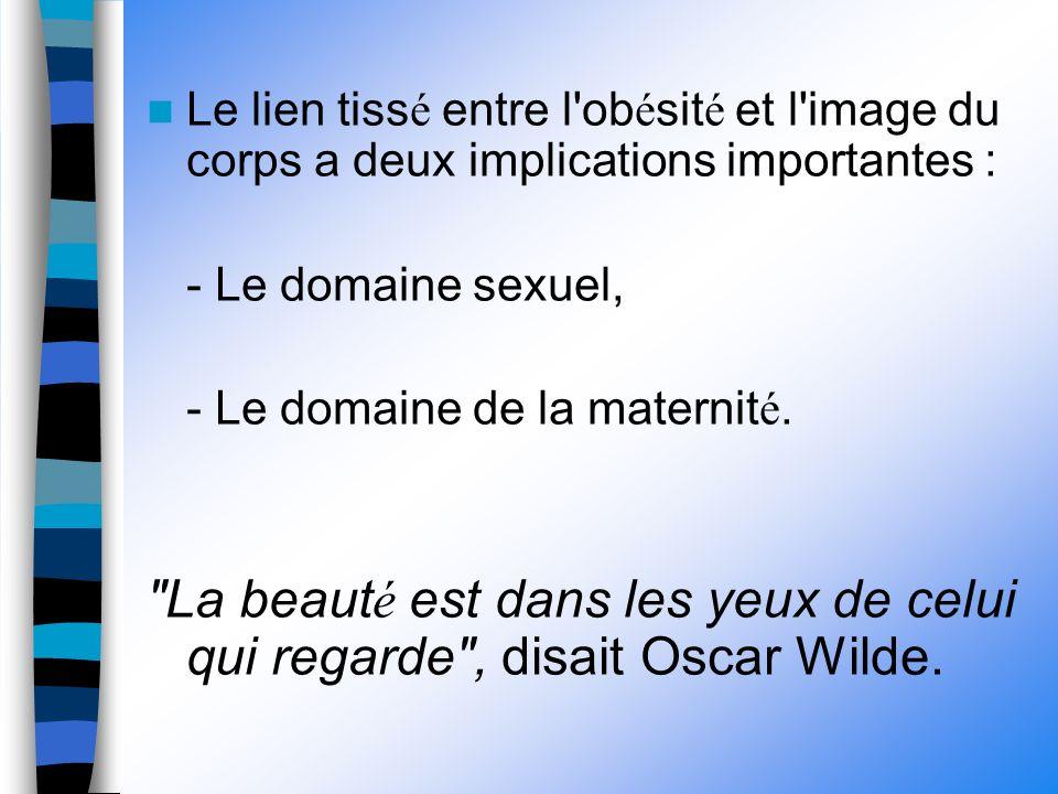 Le lien tiss é entre l ob é sit é et l image du corps a deux implications importantes : - Le domaine sexuel, - Le domaine de la maternit é.